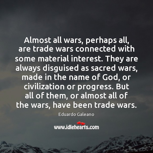 Almost all wars, perhaps all, are trade wars connected with some material Eduardo Galeano Picture Quote