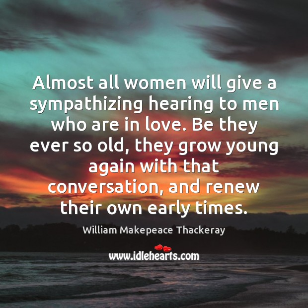 Almost all women will give a sympathizing hearing to men who are William Makepeace Thackeray Picture Quote
