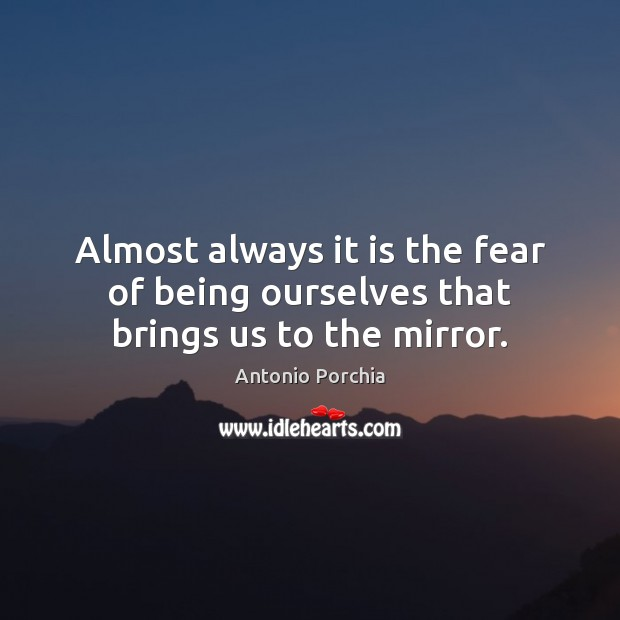 Almost always it is the fear of being ourselves that brings us to the mirror. Image