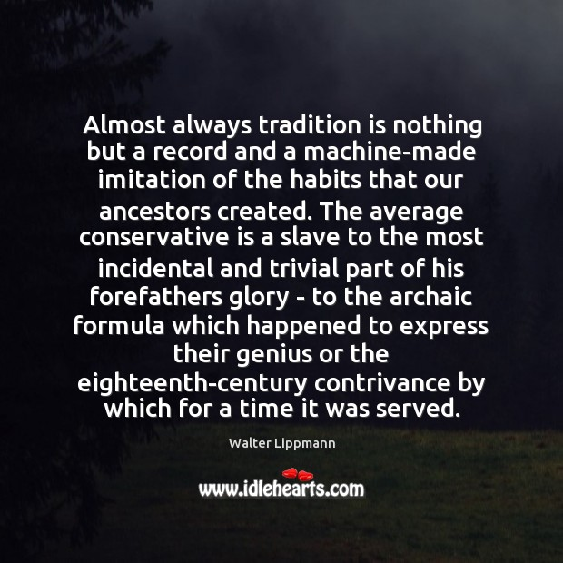 Almost always tradition is nothing but a record and a machine-made imitation Walter Lippmann Picture Quote
