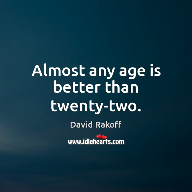Image, Almost any age is better than twenty-two.