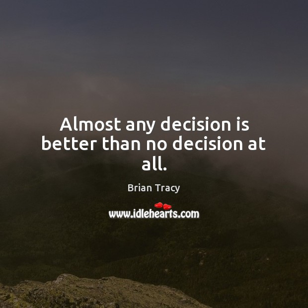 Almost any decision is better than no decision at all. Brian Tracy Picture Quote