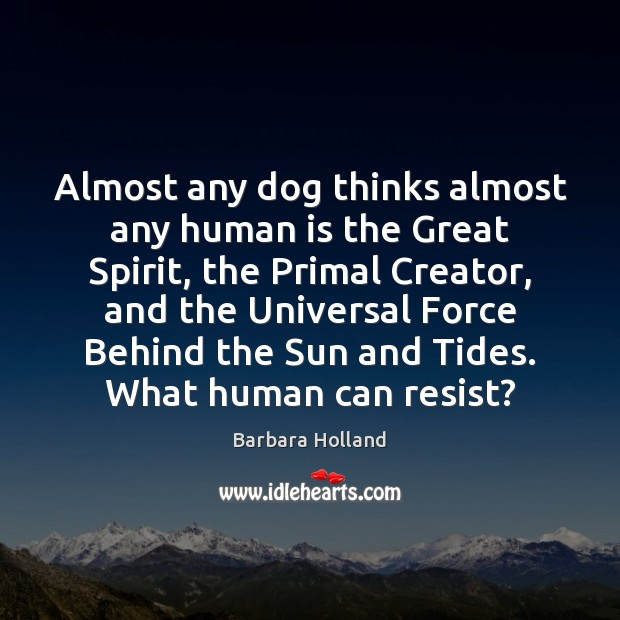 Image, Almost any dog thinks almost any human is the Great Spirit, the