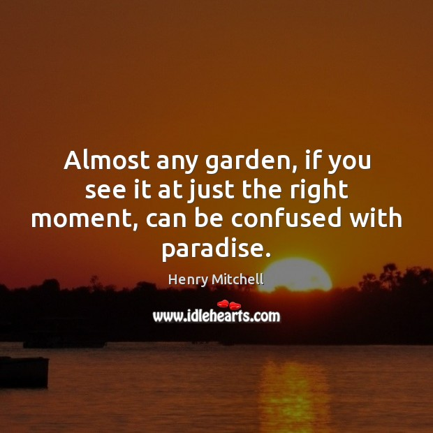 Almost any garden, if you see it at just the right moment, can be confused with paradise. Henry Mitchell Picture Quote