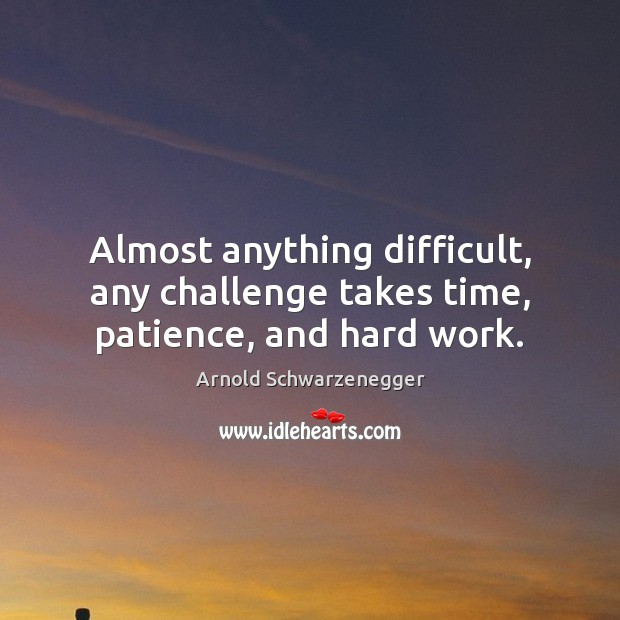 Almost anything difficult, any challenge takes time, patience, and hard work. Arnold Schwarzenegger Picture Quote