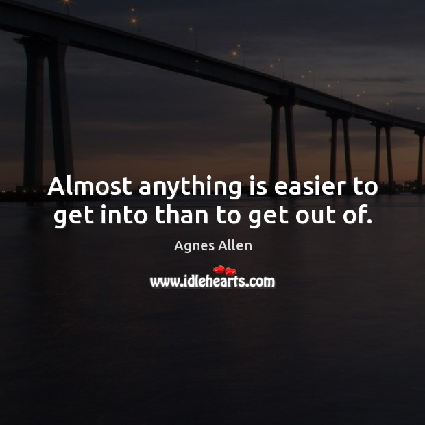 Image, Almost anything is easier to get into than to get out of.