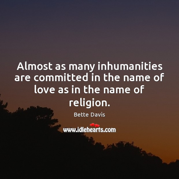 Almost as many inhumanities are committed in the name of love as in the name of religion. Image