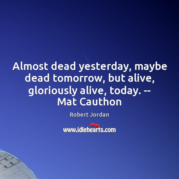 Almost dead yesterday, maybe dead tomorrow, but alive, gloriously alive, today. — Robert Jordan Picture Quote