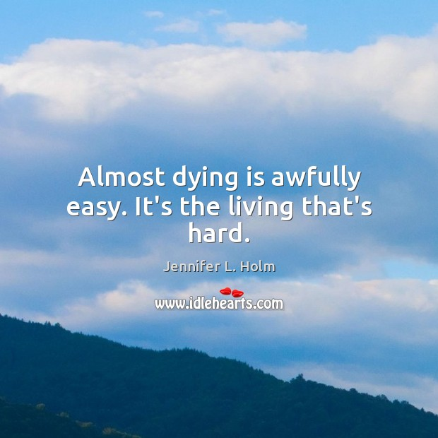 Image, Almost dying is awfully easy. It's the living that's hard.