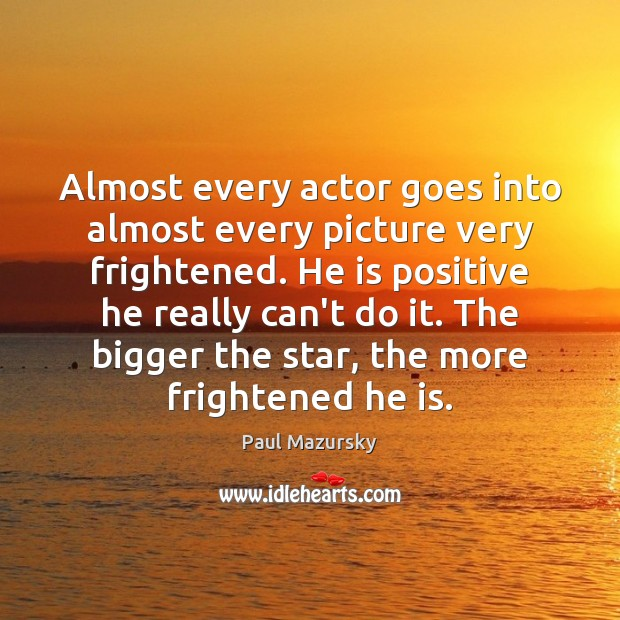 Almost every actor goes into almost every picture very frightened. He is Paul Mazursky Picture Quote