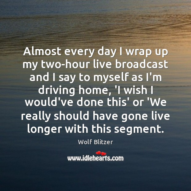 Wolf Blitzer Picture Quote image saying: Almost every day I wrap up my two-hour live broadcast and I