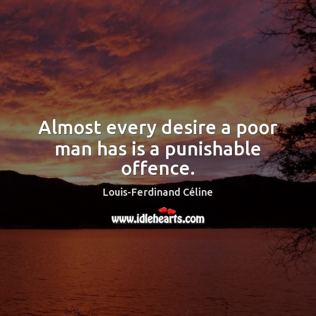 Almost every desire a poor man has is a punishable offence. Louis-Ferdinand Céline Picture Quote