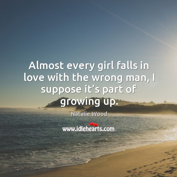 Almost every girl falls in love with the wrong man, I suppose it's part of growing up. Natalie Wood Picture Quote