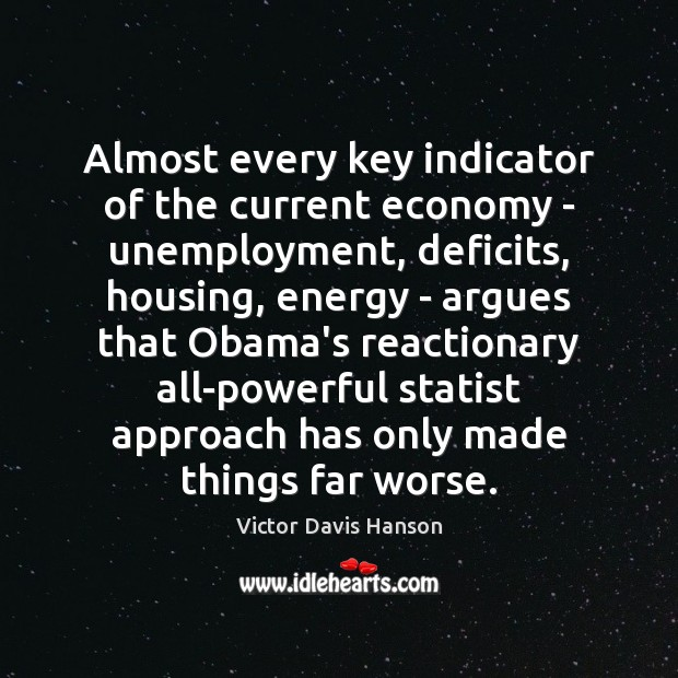 Almost every key indicator of the current economy – unemployment, deficits, housing, Victor Davis Hanson Picture Quote