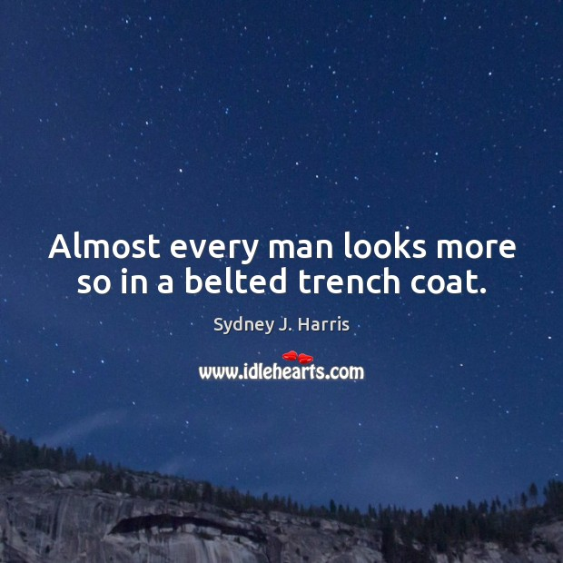 Almost every man looks more so in a belted trench coat. Sydney J. Harris Picture Quote