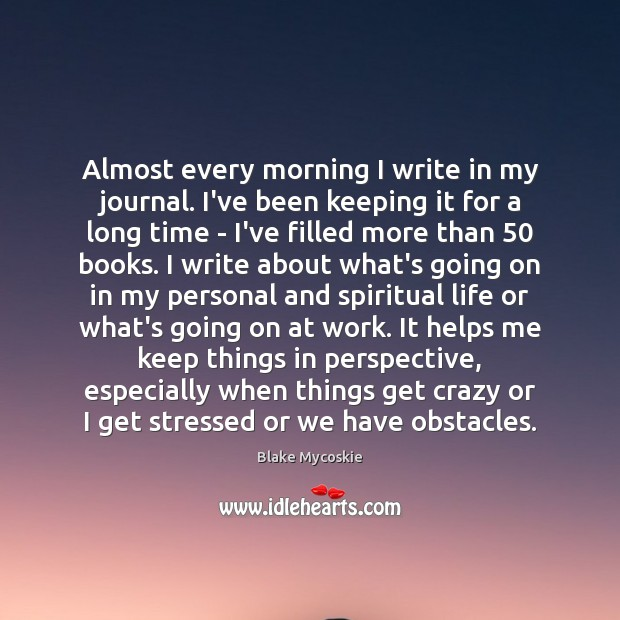 Almost every morning I write in my journal. I've been keeping it Image