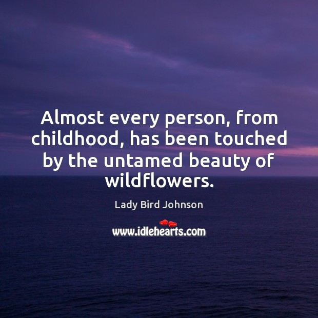 Almost every person, from childhood, has been touched by the untamed beauty Lady Bird Johnson Picture Quote