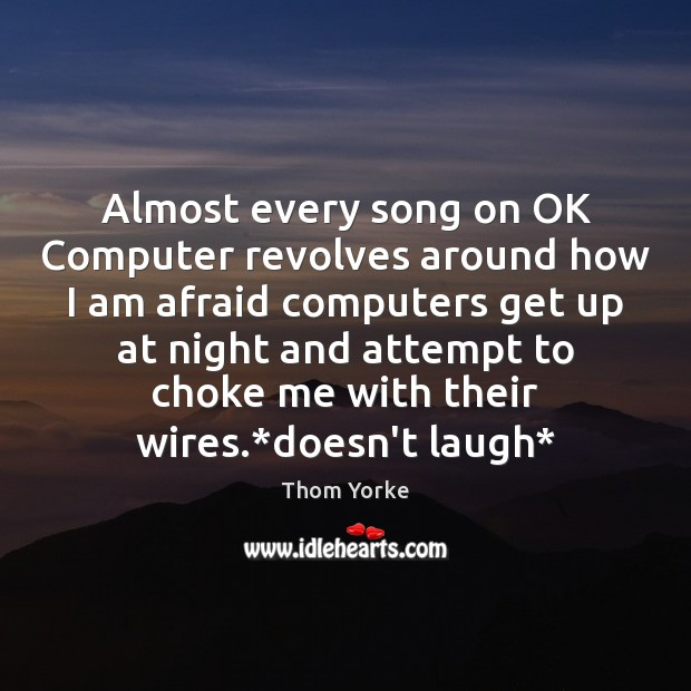Almost every song on OK Computer revolves around how I am afraid Thom Yorke Picture Quote