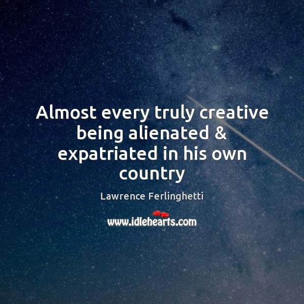 Almost every truly creative being alienated & expatriated in his own country Lawrence Ferlinghetti Picture Quote