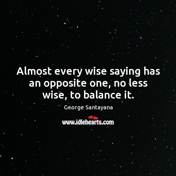 Almost every wise saying has an opposite one, no less wise, to balance it. Image