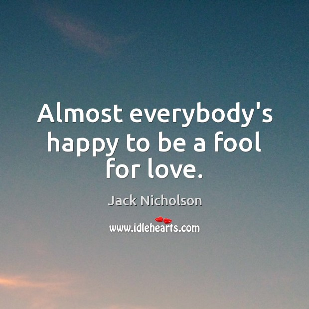 Image, Almost everybody's happy to be a fool for love.