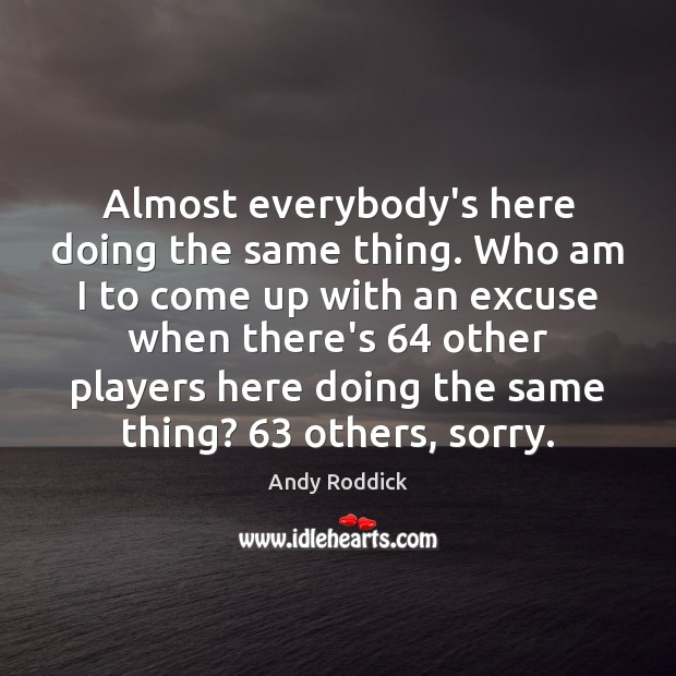 Almost everybody's here doing the same thing. Who am I to come Andy Roddick Picture Quote