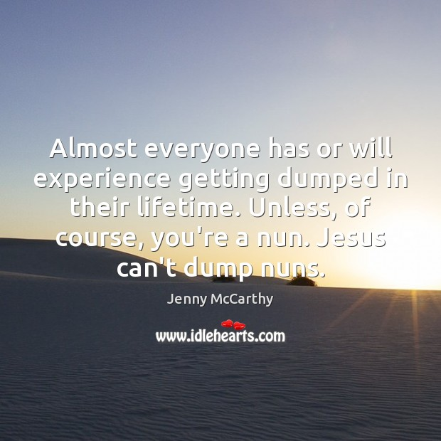 Almost everyone has or will experience getting dumped in their lifetime. Unless, Jenny McCarthy Picture Quote