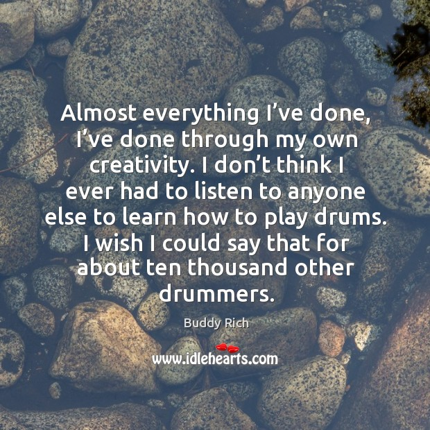 Almost everything I've done, I've done through my own creativity. Buddy Rich Picture Quote