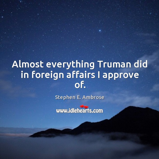 Almost everything truman did in foreign affairs I approve of. Stephen E. Ambrose Picture Quote