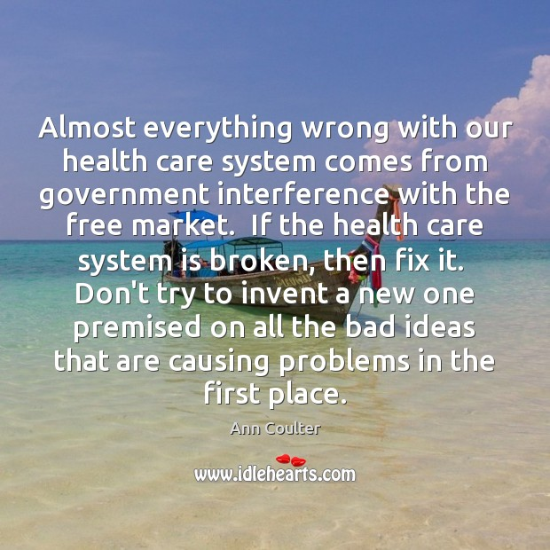 Almost everything wrong with our health care system comes from government interference Ann Coulter Picture Quote