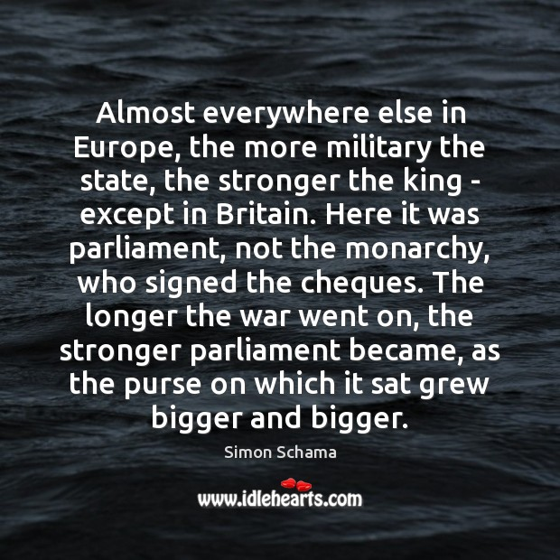 Almost everywhere else in Europe, the more military the state, the stronger Simon Schama Picture Quote