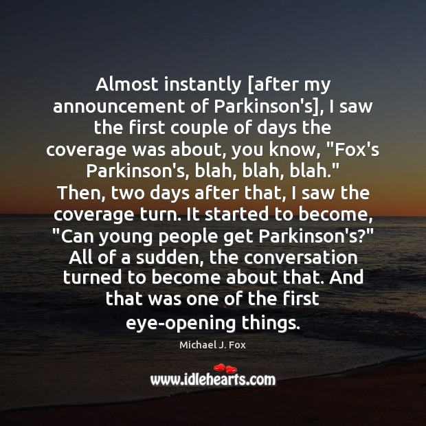 Almost instantly [after my announcement of Parkinson's], I saw the first couple Michael J. Fox Picture Quote