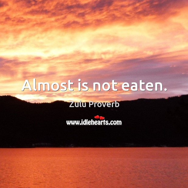 Almost is not eaten. Zulu Proverbs Image