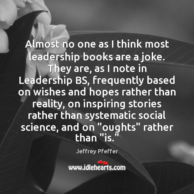 Almost no one as I think most leadership books are a joke. Jeffrey Pfeffer Picture Quote