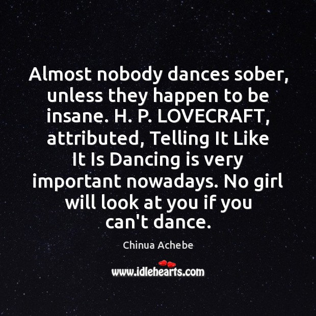 Almost nobody dances sober, unless they happen to be insane. H. P. Dance Quotes Image