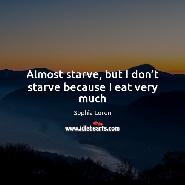 Almost starve, but I don't starve because I eat very much Sophia Loren Picture Quote