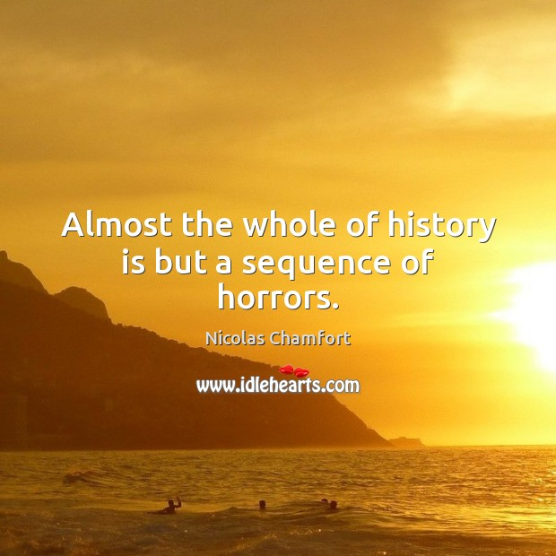 Almost the whole of history is but a sequence of horrors. Nicolas Chamfort Picture Quote