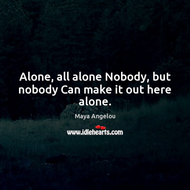 Image, Alone, all alone Nobody, but nobody Can make it out here alone.