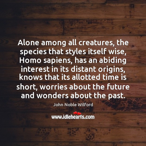 Alone among all creatures, the species that styles itself wise, Homo sapiens, Image