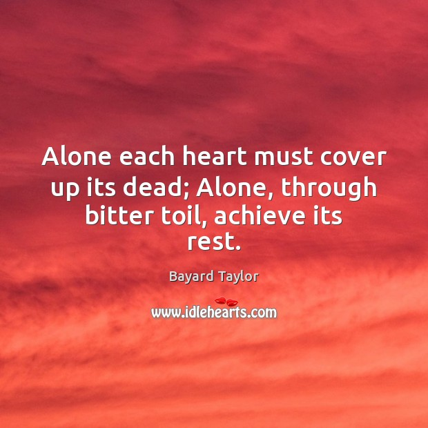 Alone each heart must cover up its dead; Alone, through bitter toil, achieve its rest. Bayard Taylor Picture Quote