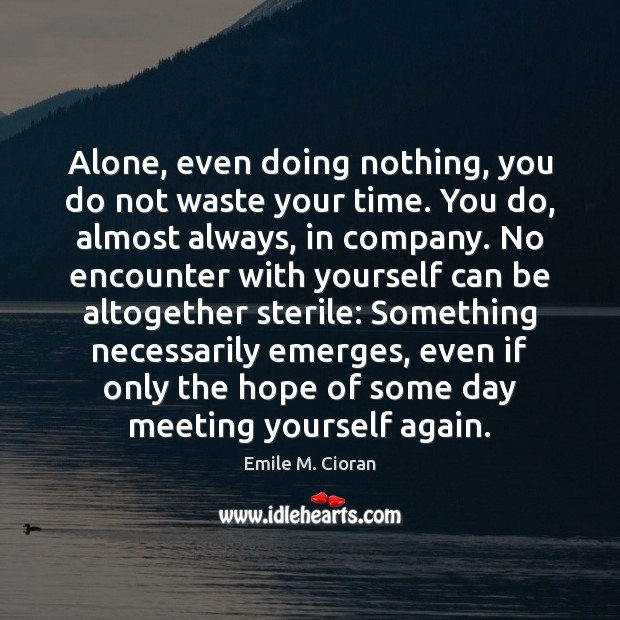 Alone, even doing nothing, you do not waste your time. You do, Emile M. Cioran Picture Quote
