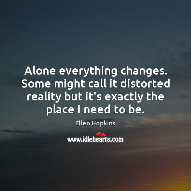 Alone everything changes. Some might call it distorted reality but it's exactly Ellen Hopkins Picture Quote