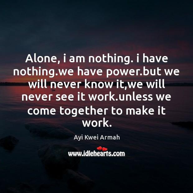 Alone, i am nothing. i have nothing.we have power.but we Image