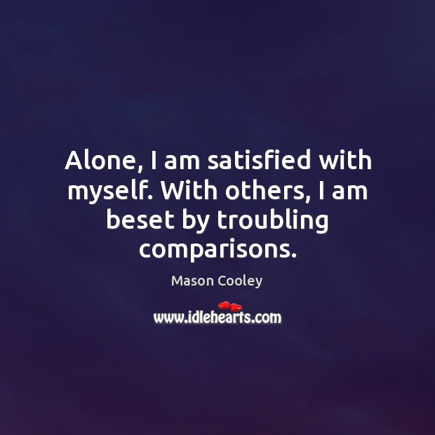 Alone, I am satisfied with myself. With others, I am beset by troubling comparisons. Image