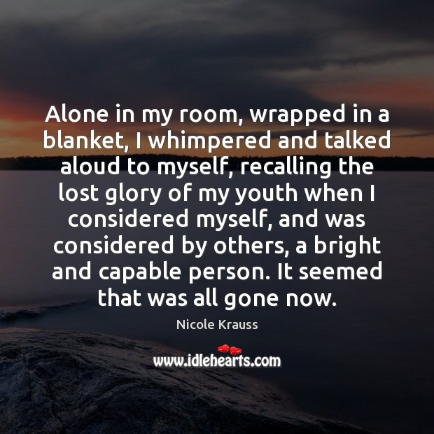 Alone in my room, wrapped in a blanket, I whimpered and talked Nicole Krauss Picture Quote