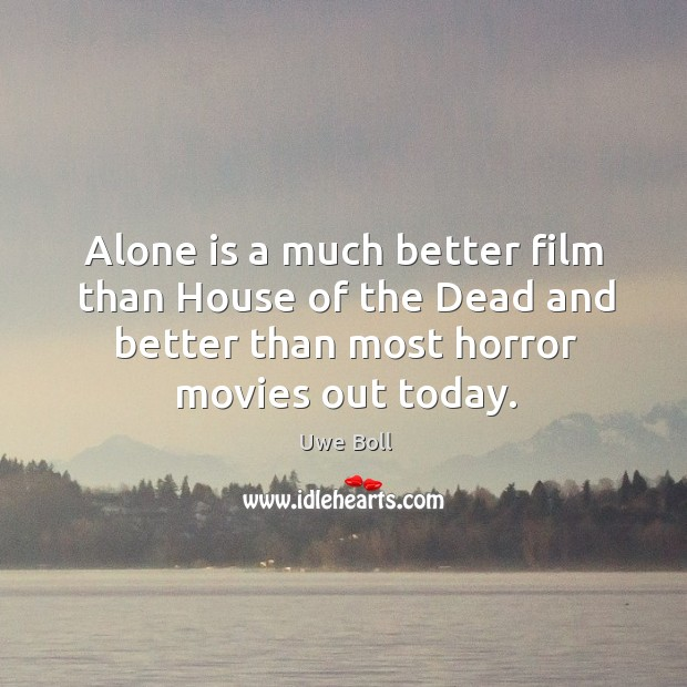 Alone is a much better film than house of the dead and better than most horror movies out today. Uwe Boll Picture Quote
