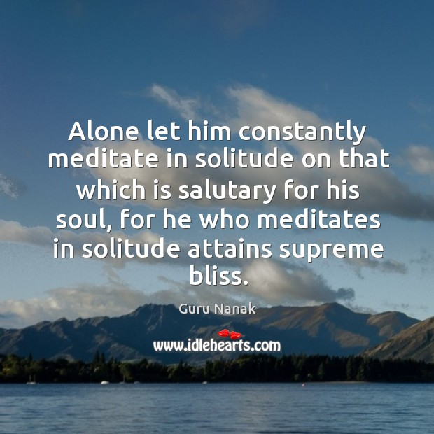 Alone let him constantly meditate in solitude on that which is salutary for his soul Image