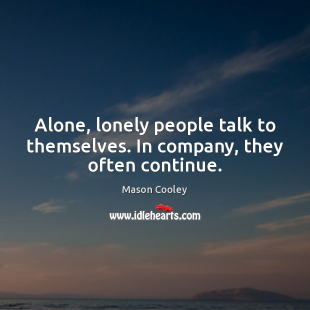 Image, Alone, lonely people talk to themselves. In company, they often continue.