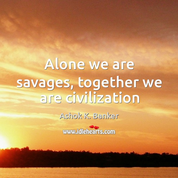 Image, Alone we are savages, together we are civilization