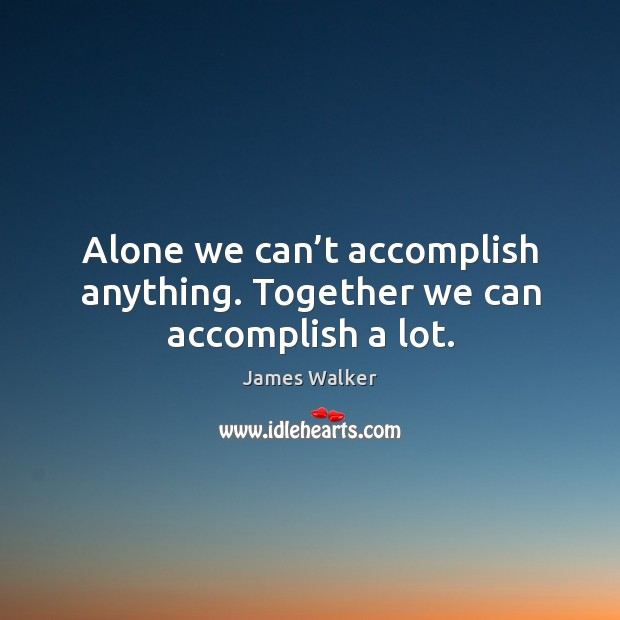 Alone we can't accomplish anything. Together we can accomplish a lot. Image